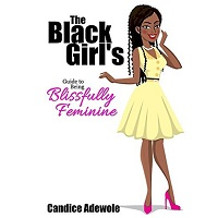The Black Girl's Guide to Being Blissfully Feminine by Candice Adewole