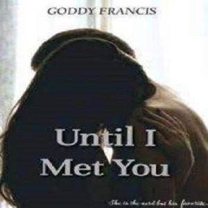 UNTIL I MET YOU BY GODDY FRANCIS